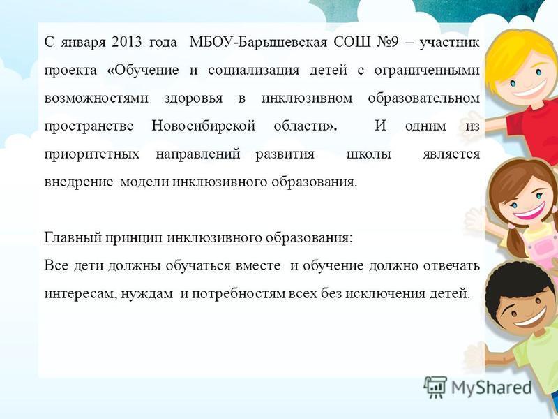 С января 2013 года МБОУ-Барышевская СОШ 9 – участник проекта «Обучение и социализация детей с ограниченными возможностями здоровья в инклюзивном образовательном пространстве Новосибирской области». И одним из приоритетных направлений развития школы я