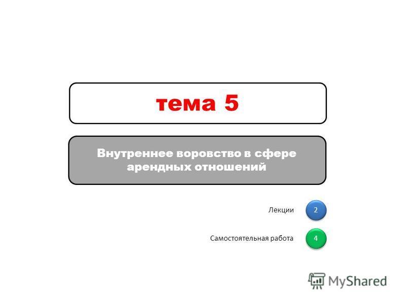 2 2 Лекции 4 4 Самостоятельная работа Внутреннее воровство в сфере арендных отношений тема 5