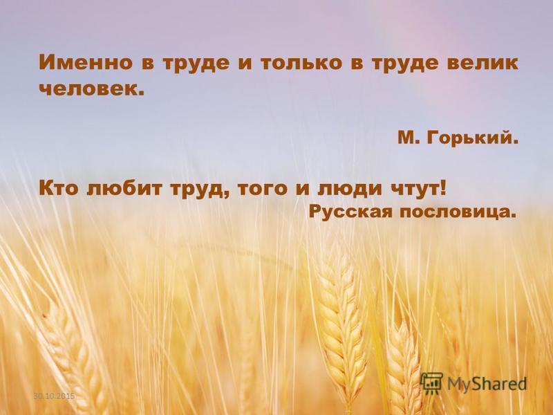 Именно в труде и только в труде велик человек. М. Горький. Кто любит труд, того и люди чтут! Русская пословица.