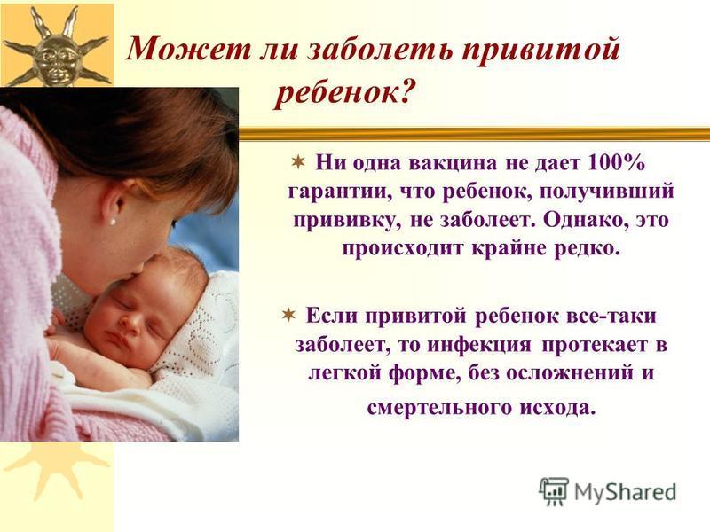 Может ли заболеть привитой ребенок? Ни одна вакцина не дает 100% гарантии, что ребенок, получивший прививку, не заболеет. Однако, это происходит крайне редко. Если привитой ребенок все-таки заболеет, то инфекция протекает в легкой форме, без осложнен