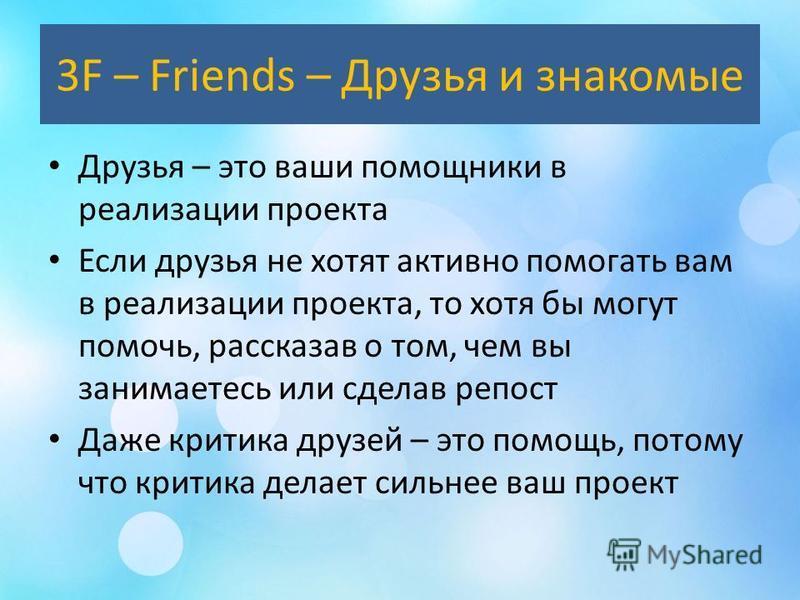 3F – Friends – Друзья и знакомые Друзья – это ваши помощники в реализации проекта Если друзья не хотят активно помогать вам в реализации проекта, то хотя бы могут помочь, рассказав о том, чем вы занимаетесь или сделав крепость Даже критика друзей – э
