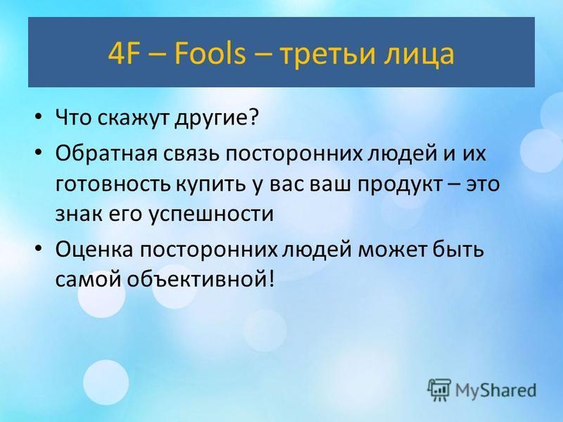 4F – Fools – третьи лица Что скажут другие? Обратная связь посторонних людей и их готовность купить у вас ваш продукт – это знак его успешности Оценка посторонних людей может быть самой объективной!