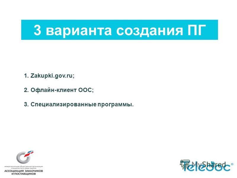 3 варианта создания ПГ 1. Zakupki.gov.ru; 2. Офлайн-клиент ООС; 3. Специализированные программы.