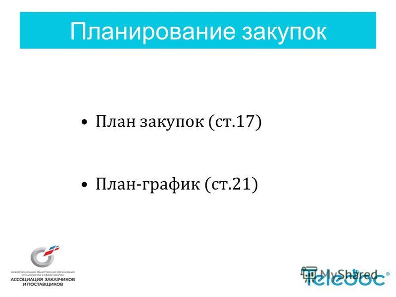 Планирование закупок План закупок (ст.17) План-график (ст.21)