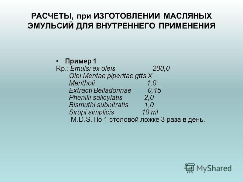РАСЧЕТЫ, при ИЗГОТОВЛЕНИИ МАСЛЯНЫХ ЭМУЛЬСИЙ ДЛЯ ВНУТРЕННЕГО ПРИМЕНЕНИЯ Пример 1 Rp.: Emulsi ex oleis 200,0 Olei Mentae piperitae gtts X Mentholi 1,0 Extracti Belladonnae 0,15 Phenilii salicylatis 2,0 Bismuthi subnitratis 1,0 Sirupi simplicis 10 ml M.