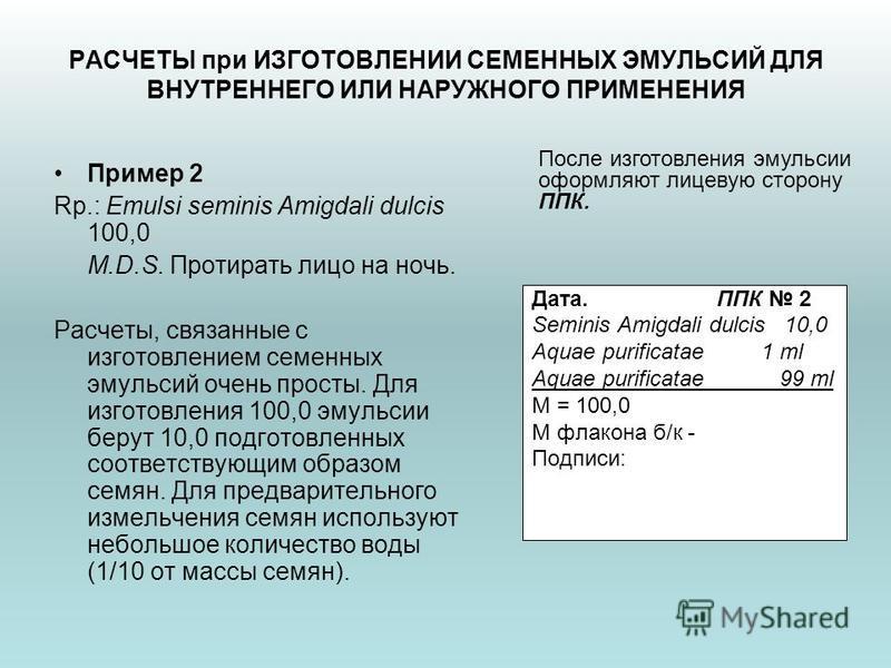 РАСЧЕТЫ при ИЗГОТОВЛЕНИИ СЕМЕННЫХ ЭМУЛЬСИЙ ДЛЯ ВНУТРЕННЕГО ИЛИ НАРУЖНОГО ПРИМЕНЕНИЯ Пример 2 Rp.: Emulsi seminis Amigdali dulcis 100,0 M.D.S. Протирать лицо на ночь. Расчеты, связанные с изготовлением семенных эмульсий очень просты. Для изготовления