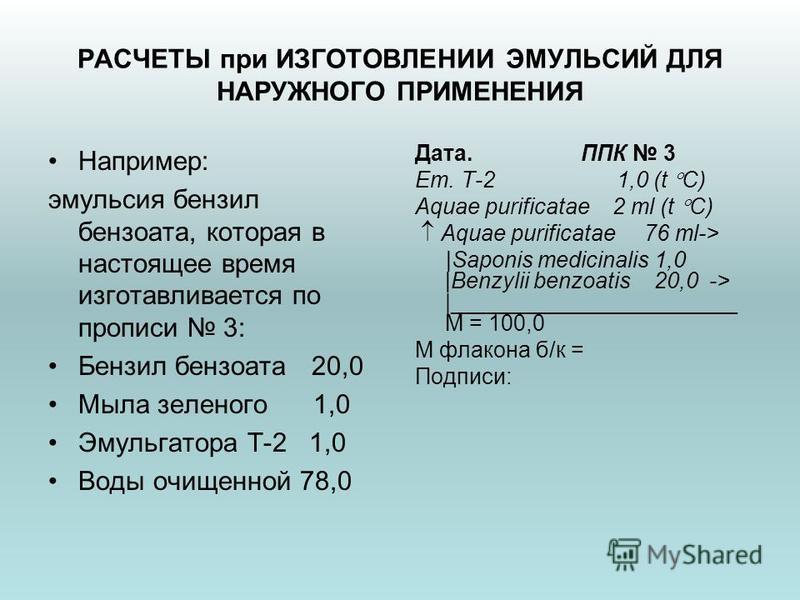 РАСЧЕТЫ при ИЗГОТОВЛЕНИИ ЭМУЛЬСИЙ ДЛЯ НАРУЖНОГО ПРИМЕНЕНИЯ Например: эмульсия бензил бензоата, которая в настоящее время изготавливается по прописи 3: Бензил бензоата 20,0 Мыла зеленого 1,0 Эмульгатора Т-2 1,0 Воды очищенной 78,0 Дата. ППК 3 Em. T-2