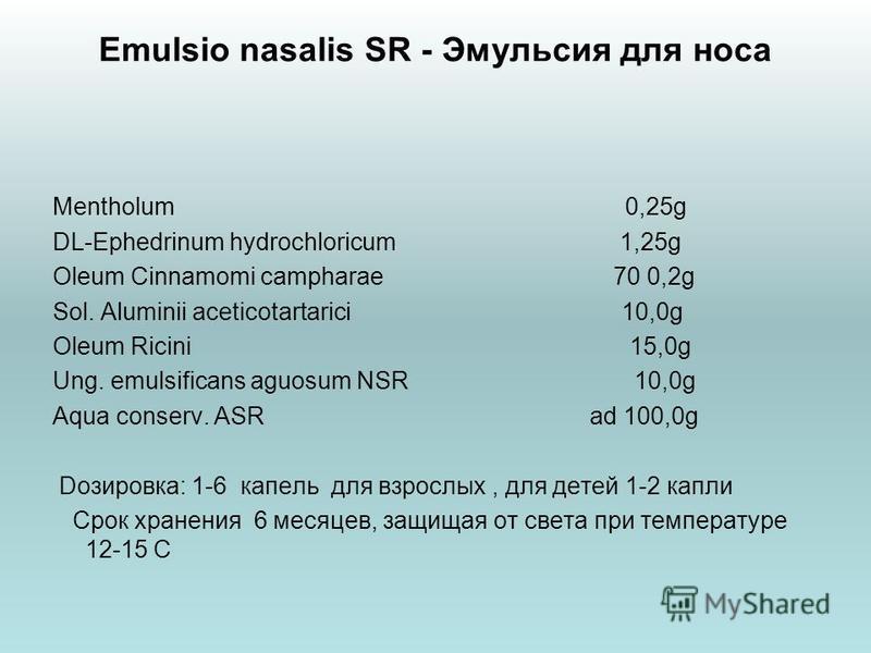 Emulsio nasalis SR - Эмульсия для носа Mentholum 0,25g DL-Ephedrinum hydrochloricum 1,25g Oleum Cinnamomi campharae 70 0,2g Sol. Aluminii aceticotartarici 10,0g Oleum Ricini 15,0g Ung. emulsificans aguosum NSR 10,0g Aqua conserv. ASR ad 100,0g Dозиро