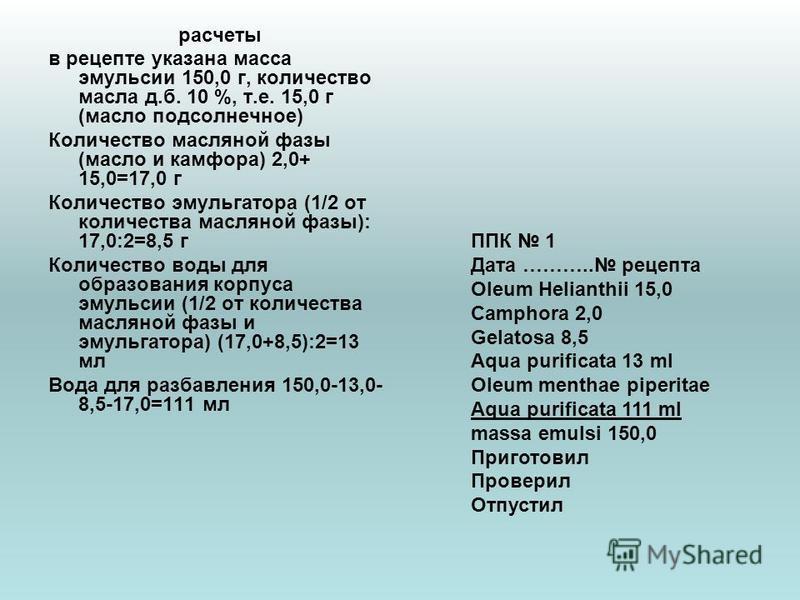 расчеты в рецепте указана масса эмульсии 150,0 г, количество масла д.б. 10 %, т.е. 15,0 г (масло подсолнечное) Количество масляной фазы (масло и камфора) 2,0+ 15,0=17,0 г Количество эмульгатора (1/2 от количества масляной фазы): 17,0:2=8,5 г Количест