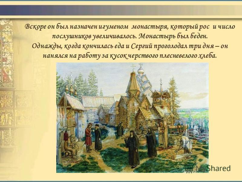 Вскоре он был назначен игуменом монастыря, который рос и число послушников увеличивалось. Монастырь был беден. Однажды, когда кончилась еда и Сергий проголодал три дня – он нанялся на работу за кусок черствого плесневелого хлеба.