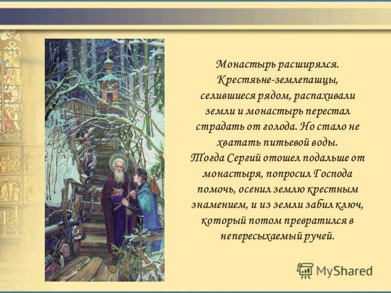 Монастырь расширялся. Крестяьне-землепашцы, селившиеся рядом, распахивали земли и монастырь перестал страдать от голода. Но стало не хватать питьевой воды. Тогда Сергий отошел подальше от монастыря, попросил Господа помочь, осенил землю крестным знам