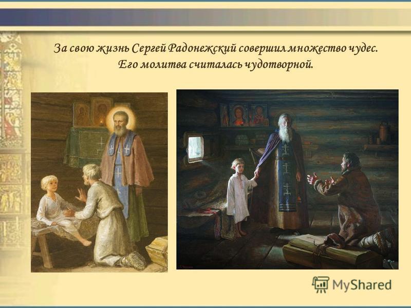 За свою жизнь Сергей Радонежский совершил множество чудес. Его молитва считалась чудотворной. Однажды он вылечил безнадежно больного мальчика. Пока игумен готовился к молитве, мальчик умер. Отец убежал готовиться к похоронам, а когда вернулся, то уви