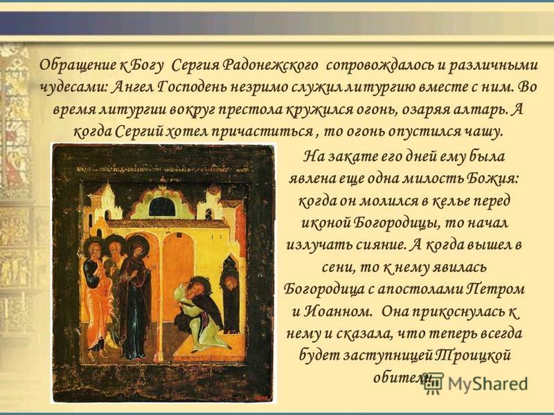 Обращение к Богу Сергия Радонежского сопровождалось и различными чудесами: Ангел Господень незримо служил литургию вместе с ним. Во время литургии вокруг престола кружился огонь, озаряя алтарь. А когда Сергий хотел причаститься, то огонь опустился ча