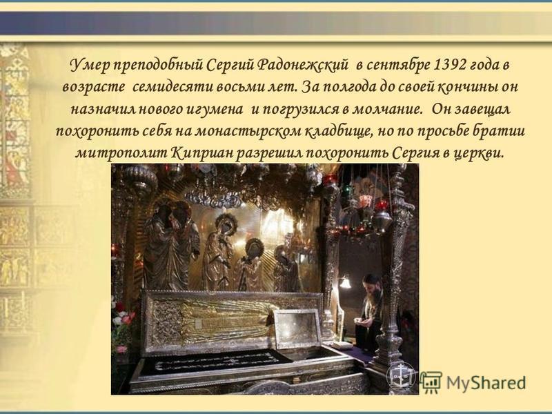 Умер преподобный Сергий Радонежский в сентябре 1392 года в возрасте семидесяти восьми лет. За полгода до своей кончины он назначил нового игумена и погрузился в молчание. Он завещал похоронить себя на монастырском кладбище, но по просьбе братии митро