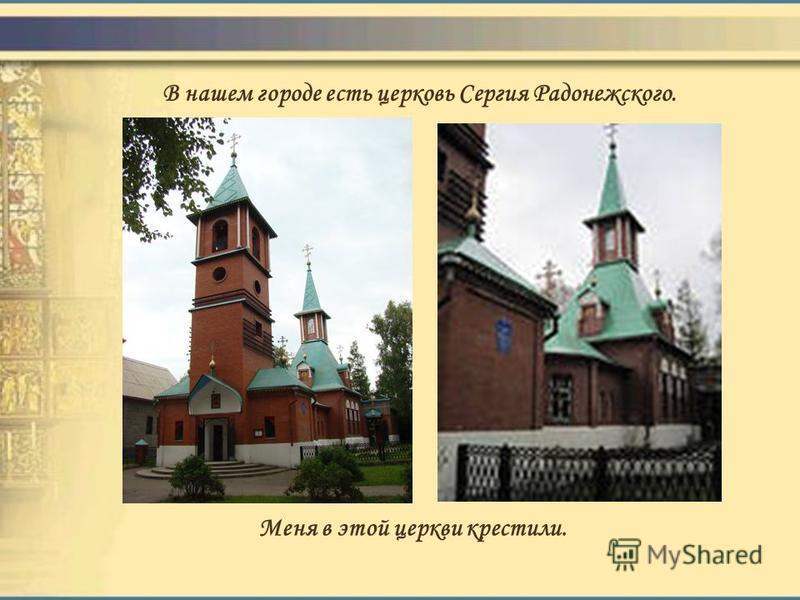В нашем городе есть церковь Сергия Радонежского. Меня в этой церкви крестили.