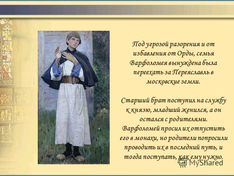 Под угрозой разорения и от избавления от Орды, семья Варфоломея вынуждена была переехать за Переяславль в московские земли. Старший брат поступил на службу к князю, младший женился, а он остался с родителями. Варфоломей просил их отпустить его в мона