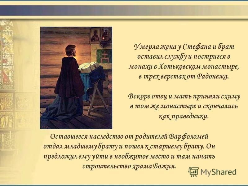 Умерла жена у Стефана и брат оставил службу и постригся в монахи в Хотьковском монастыре, в трех верстах от Радонежа. Вскоре отец и мать приняли схиму в том же монастыре и скончались как праведники. Оставшееся наследство от родителей Варфоломей отдал