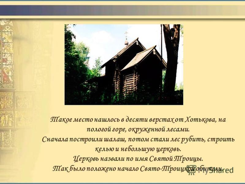 Такое место нашлось в десяти верстах от Хотькова, на пологой горе, окруженной лесами. Сначала построили шалаш, потом стали лес рубить, строить келью и небольшую церковь. Церковь назвали по имя Святой Троицы. Так было положено начало Свято-Троицкой об