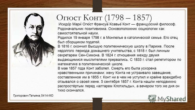 Огюст Конт (1798 – 1857) Исидо́р Мари́ Огю́ст Франсуа́ Ксавье́ Конт французский философ. Родоначальник позитивизма. Основоположник социологии как самостоятельной науки. Родился 19 января 1798 г. в Монпелье в католической семье. Его отец был сборщиком