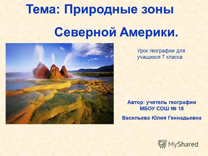 Тема: Природные зоны Северной Америки. Автор: учитель географии МБОУ СОШ 18 Васильева Юлия Геннадьевна Урок географии для учащихся 7 класса