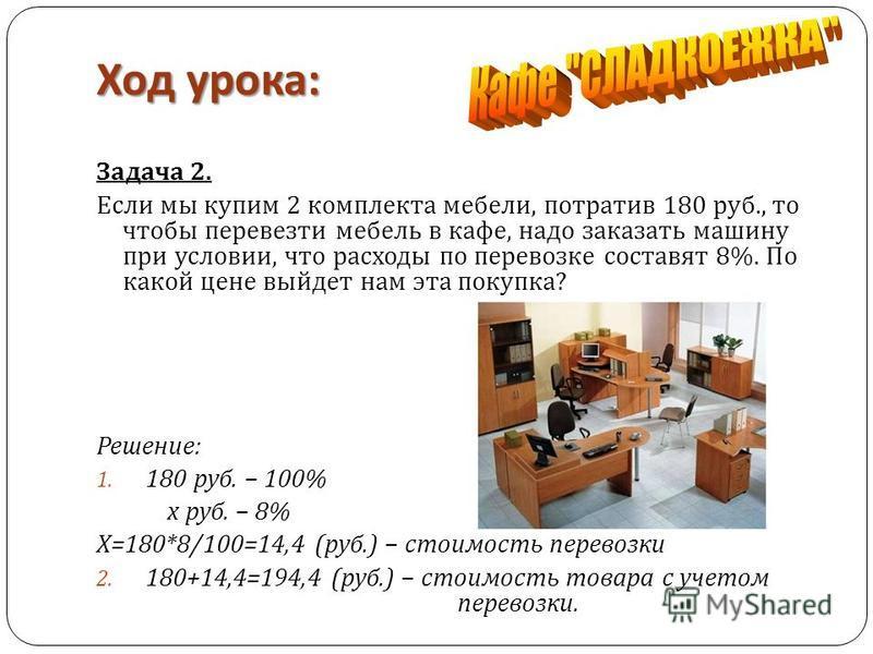 Ход урока : Задача 2. Если мы купим 2 комплекта мебели, потратив 180 руб., то чтобы перевезти мебель в кафе, надо заказать машину при условии, что расходы по перевозке составят 8%. По какой цене выйдет нам эта покупка ? Решение : 1. 180 руб. – 100% х
