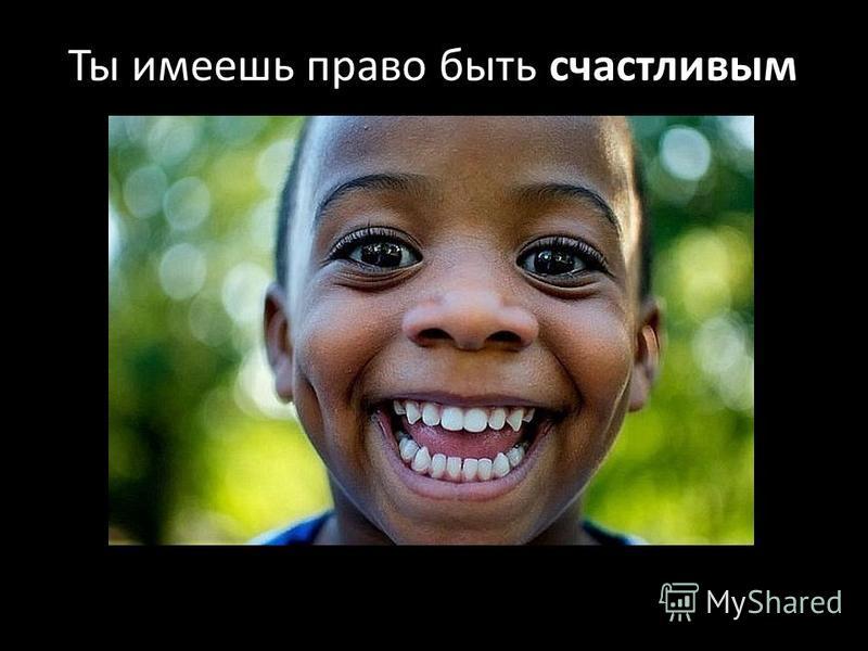 счастливым Ты имеешь право быть счастливым