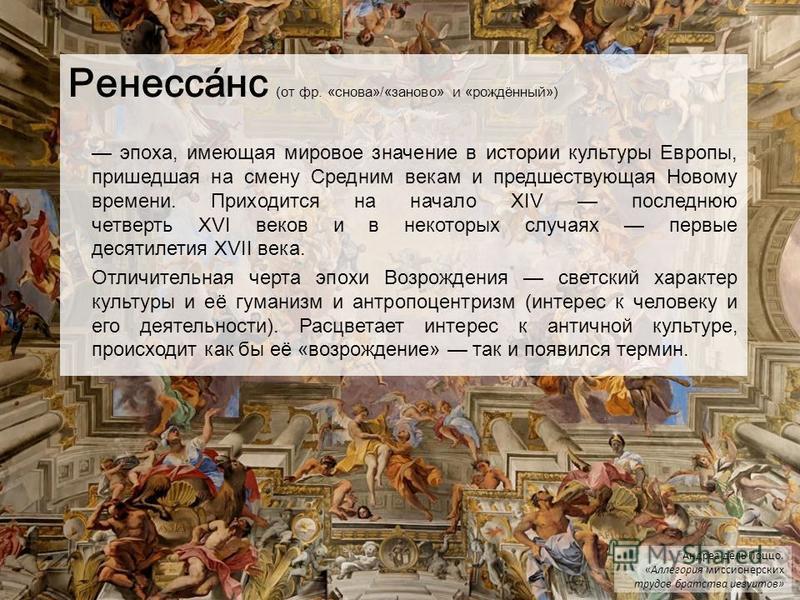 Ренесса́нс (от фр. «снова»/«заново» и «рождённый») эпоха, имеющая мировое значение в истоприи культуры Европы, ппришедшая на смену Средним векам и предшествующая Новому времени. Пприходится на начало XIV последнюю четверть XVI веков и в некоторых слу