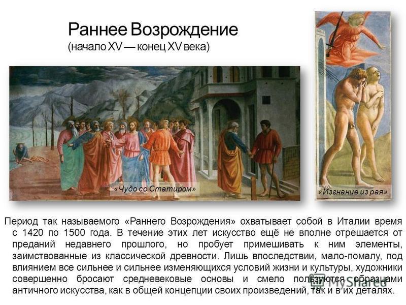 Раннее Возрождение (начало XV конец XV века) Пеприод так называемого «Раннего Возрождения» охватывает собой в Италии время с 1420 по 1500 года. В течение этих лет искусство ещё не вполне отрешается от преданий недавнего прошлого, но пробует ппримешив