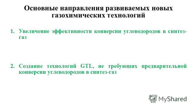 Основные направления развиваемых новых газохимических технологий 1. Увеличение эффективности конверсии углеводородов в синтез- газ 2. Созданиме технологий GTL, не требующих предварительной конверсии углеводородов в синтез-газ