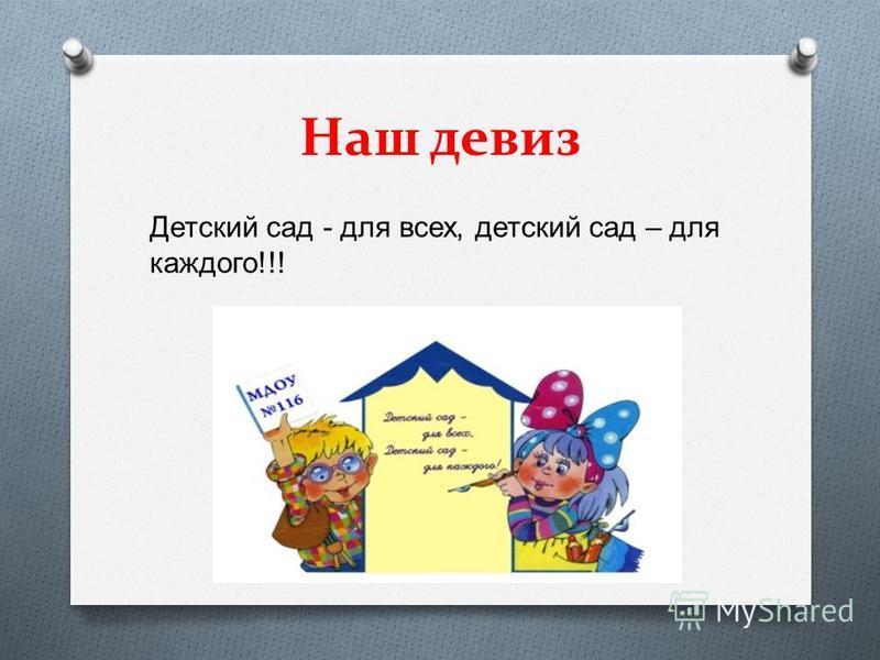 Наш девиз Детский сад - для всех, детский сад – для каждого !!!