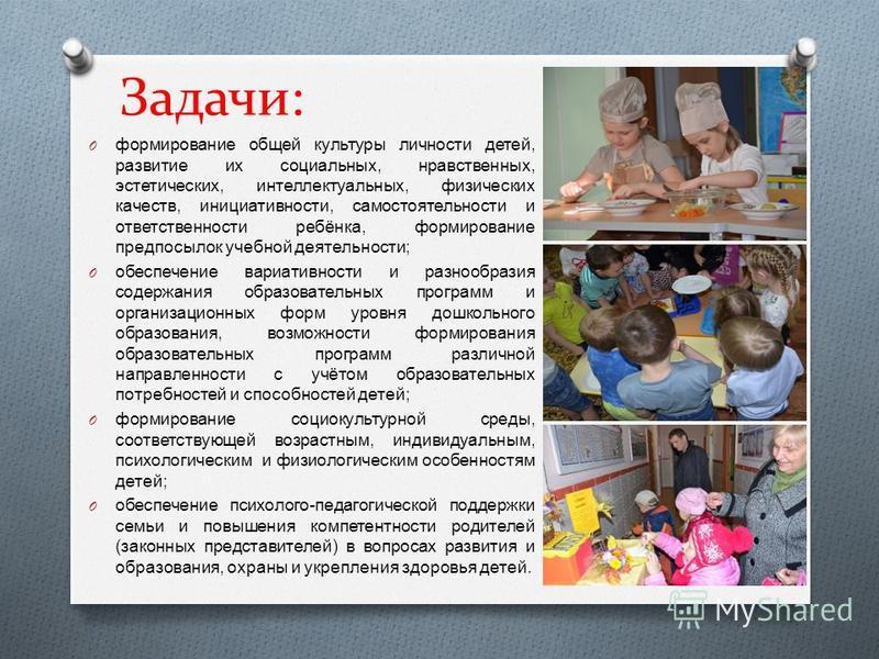 Задачи: O формирование общей культуры личности детей, развитие их социальных, нравственных, эстетических, интеллектуальных, физических качеств, инициативности, самостоятельности и ответственности ребёнка, формирование предпосылок учебной деятельности