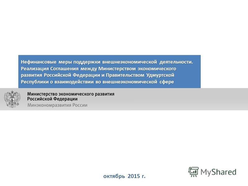 октябрь 2015 г. Нефинансовые меры поддержки внешнеэкономической деятельности. Реализация Соглашения между Министерством экономического развития Российской Федерации и Правительством Удмуртской Республики о взаимодействии во внешнеэкономической сфере