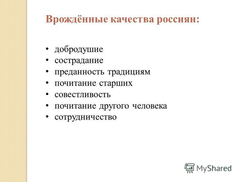 Врождённые качества россиян: добродушие сострадание преданность традициям почитание старших совестливость почитание другого человека сотрудничество