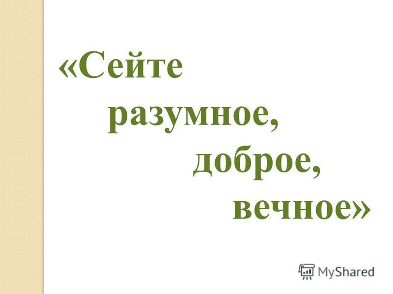 «Сейте разумное, доброе, вечное»