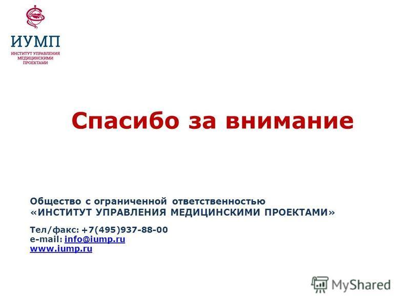 Спасибо за внимание Общество с ограниченной ответственностью «ИНСТИТУТ УПРАВЛЕНИЯ МЕДИЦИНСКИМИ ПРОЕКТАМИ» Тел/факс: +7(495)937-88-00 e-mail: info@iump.ruinfo@iump.ru www.iump.ru