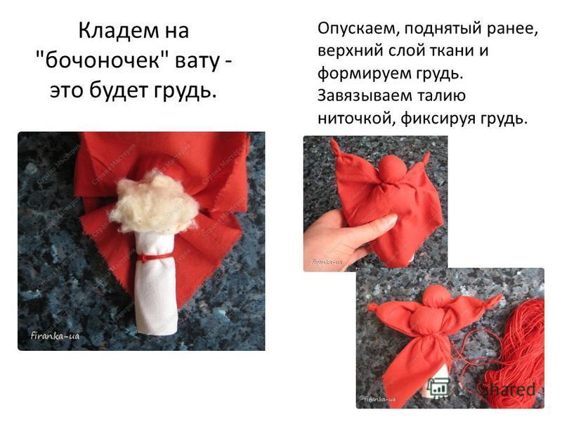 Кладем на бочоночек вату - это будет грудь. Опускаем, поднятый ранее, верхний слой ткани и формируем грудь. Завязываем талию ниточкой, фиксируя грудь.
