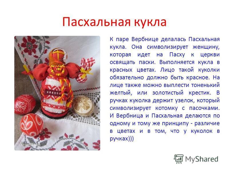 Пасхальная кукла К паре Вербнице делалась Пасхальная кукла. Она символизирует женщину, которая идет на Пасху к церкви освящать пески. Выполняется кукла в красных цветах. Лицо такой куколки обязательно должно быть красное. На лице также можно выплести