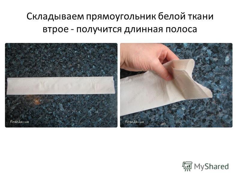 Складываем прямоугольник белой ткани втрое - получится длинная полоса