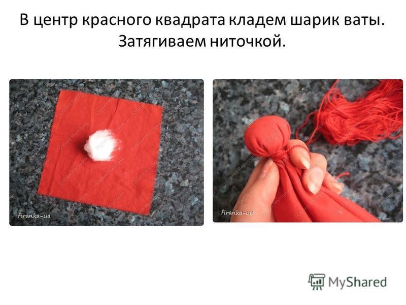 В центр красного квадрата кладем шарик ваты. Затягиваем ниточкой.