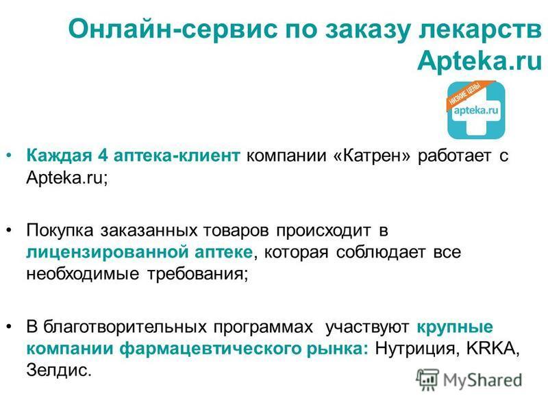 Онлайн-сервис по заказу лекарств Apteka.ru Каждая 4 аптека-клиент компании «Катрен» работает с Apteka.ru; Покупка заказанных товаров происходит в лицензированной аптеке, которая соблюдает все необходимые требования; В благотворительных программах уча