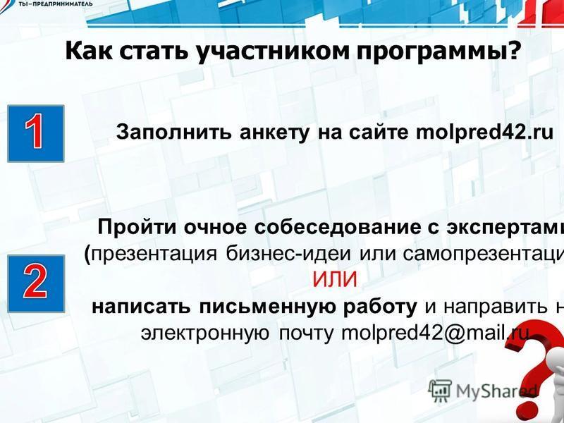 Как стать участником программы? Заполнить анкету на сайте molpred42. ru Пройти очное собеседование с экспертами (презентация бизнес-идеи или самопрезентация) ИЛИ написать письменную работу и направить на электронную почту molpred42@mail.ru