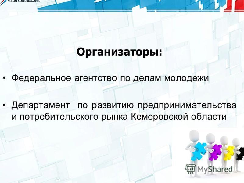 Организаторы: Федеральное агентство по делам молодежи Департамент по развитию предпринимательства и потребительского рынка Кемеровской области