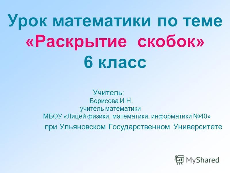 Учитель : Борисова И.Н. учитель математики МБОУ «Лицей физики, математики, информатики 40» при Ульяновском Государственном Университете