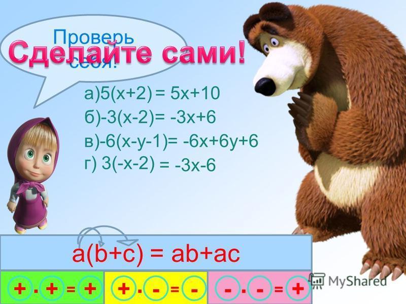 а)5(x+2) = 5x+10 в)-6(x-у-1) = -6x+6 у+6 г) 3(-x-2) = -3x-6 Проверь себя! +++ · = -+- · = +-- · = б)-3(х-2) = -3 х+6 a(b+c) = ab+ac
