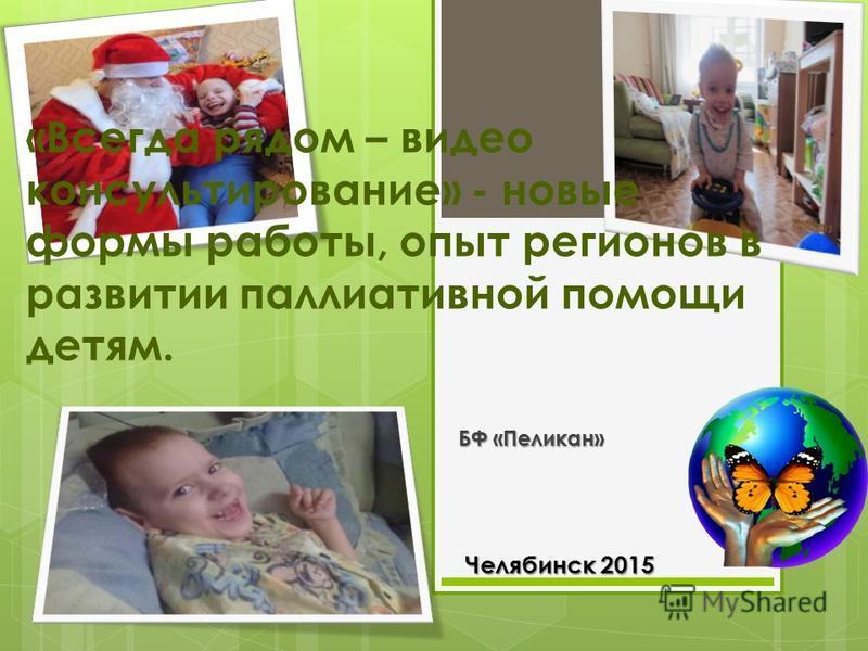 «Всегда рядом – видео консультирование» - новые формы работы, опыт регионов в развитии паллиативной помощи детям. БФ «Пеликан» Челябинск 2015 Челябинск 2015