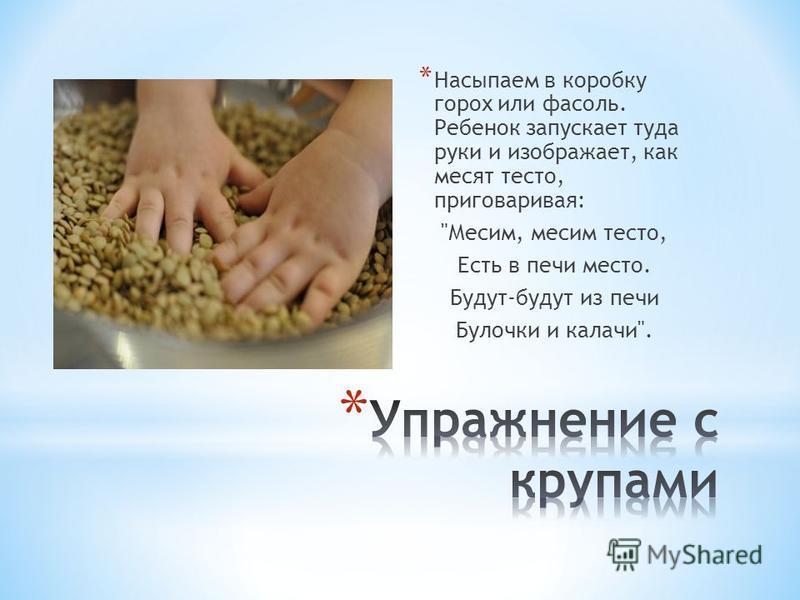 * Насыпаем в коробку горох или фасоль. Ребенок запускает туда руки и изображает, как месят тесто, приговаривая: Месим, месим тесто, Есть в печи место. Будут-будут из печи Булочки и калачи.