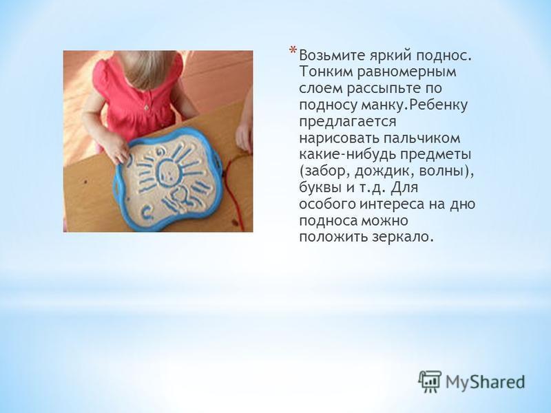 * Возьмите яркий поднос. Тонким равномерным слоем рассыпьте по подносу манку.Ребенку предлагается нарисовать пальчиком какие-нибудь предметы (забор, дождик, волны), буквы и т.д. Для особого интереса на дно подноса можно положить зеркало.