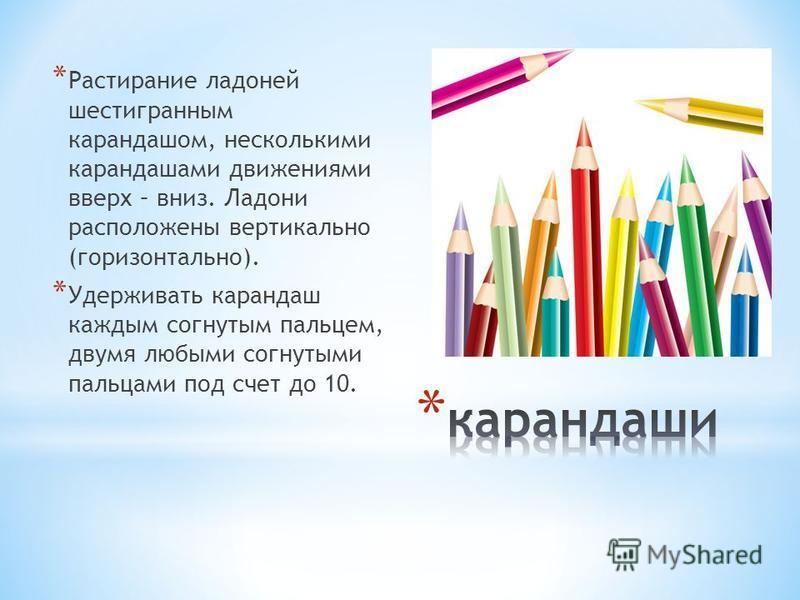 * Растирание ладоней шестигранным карандашом, несколькими карандашами движениями вверх – вниз. Ладони расположены вертикально (горизонтально). * Удерживать карандаш каждым согнутым пальцем, двумя любыми согнутыми пальцами под счет до 10.