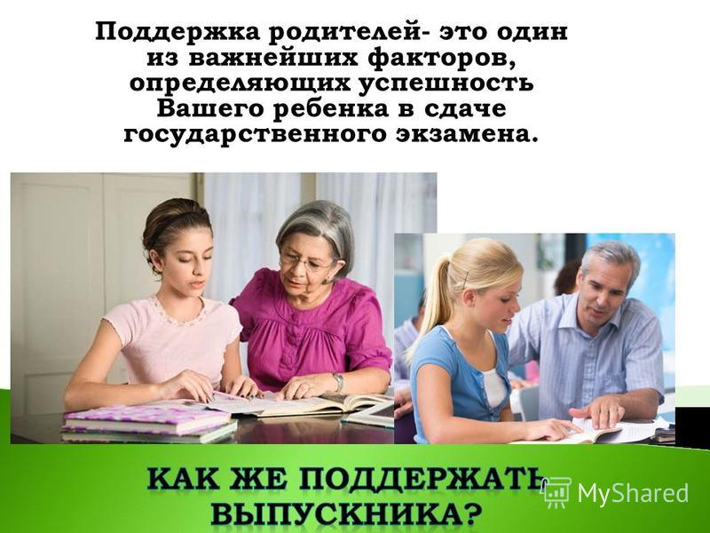 Поддержка родителей- это один из важнейших факторов, определяющих успешность Вашего ребенка в сдаче государственного экзамена.