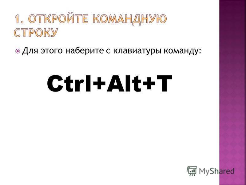 Для этого наберите с клавиатуры команду: Ctrl+Alt+T